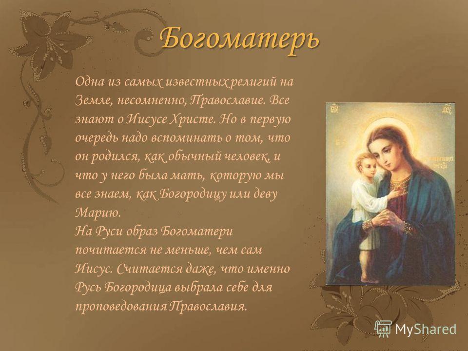 Одна из самых известных религий на Земле, несомненно, Православие. Все знают о Иисусе Христе. Но в первую очередь надо вспоминать о том, что он родился, как обычный человек, и что у него была мать, которую мы все знаем, как Богородицу или деву Марию.