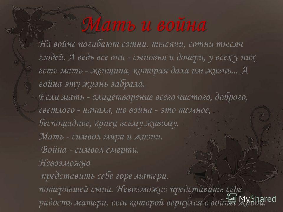 На войне погибают сотни, тысячи, сотни тысяч людей. А ведь все они - сыновья и дочери, у всех у них есть мать - женщина, которая дала им жизнь... А война эту жизнь забрала. Если мать - олицетворение всего чистого, доброго, светлого - начала, то война
