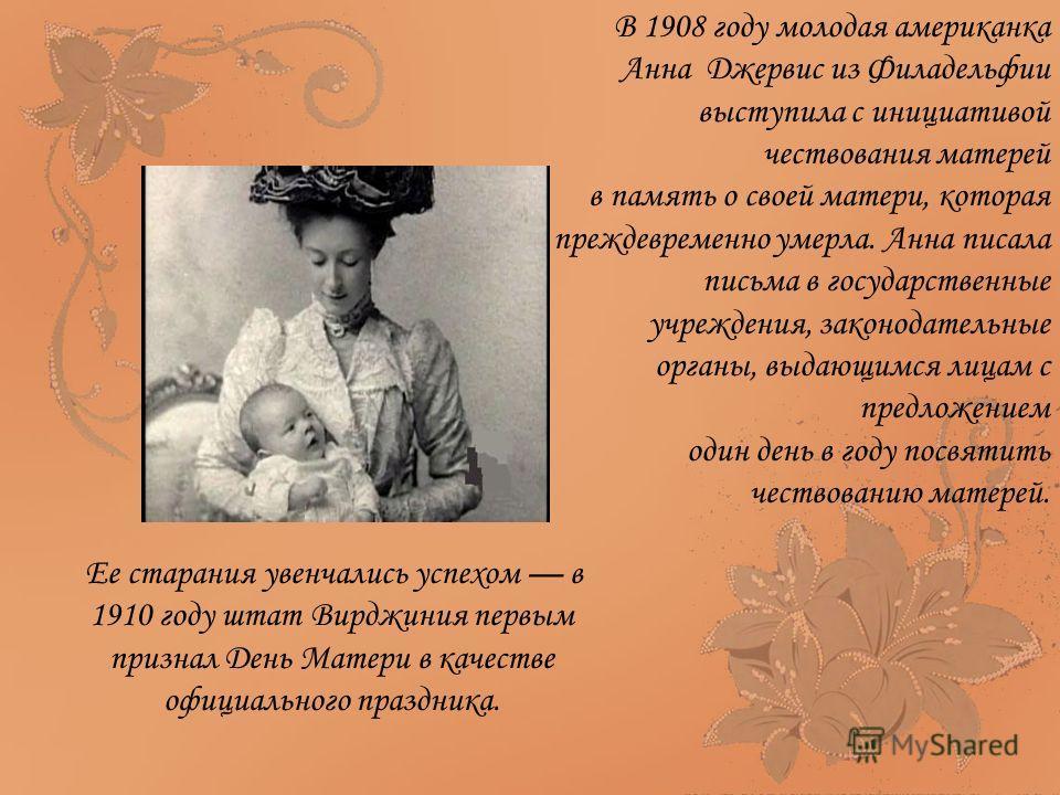В 1908 году молодая американка Анна Джервис из Филадельфии выступила с инициативой чествования матерей в память о своей матери, которая преждевременно умерла. Анна писала письма в государственные учреждения, законодательные органы, выдающимся лицам с