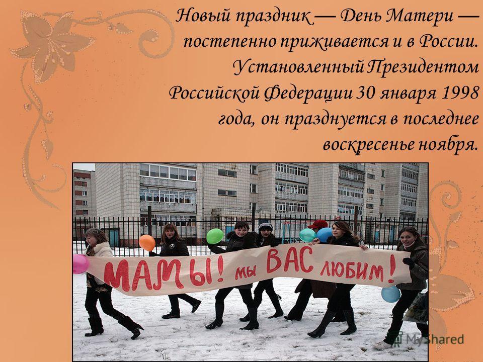 Новый праздник День Матери постепенно приживается и в России. Установленный Президентом Российской Федерации 30 января 1998 года, он празднуется в последнее воскресенье ноября.