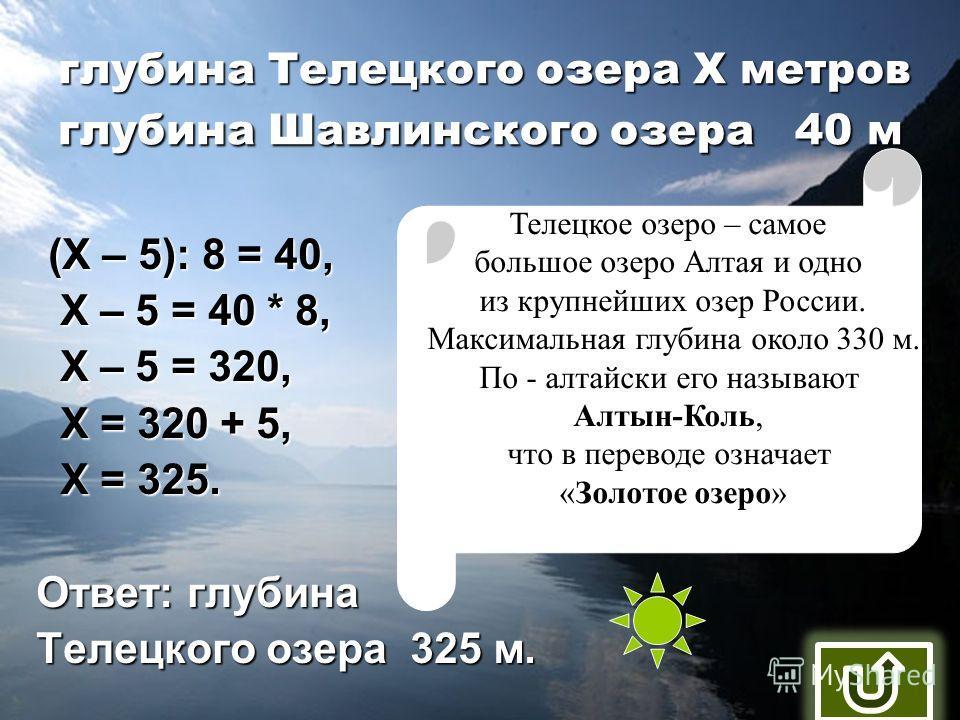 глубина Телецкого озера Х метров глубина Шавлинского озера 40 м (Х – 5): 8 = 40, (Х – 5): 8 = 40, Х – 5 = 40 * 8, Х – 5 = 40 * 8, Х – 5 = 320, Х – 5 = 320, Х = 320 + 5, Х = 320 + 5, Х = 325. Х = 325. Ответ: глубина Телецкого озера 325 м. Телецкое озе