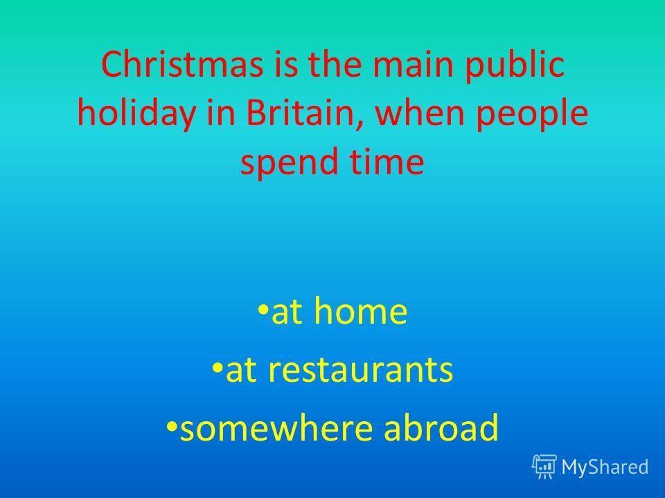 Christmas is the main public holiday in Britain, when people spend time at home at restaurants somewhere abroad