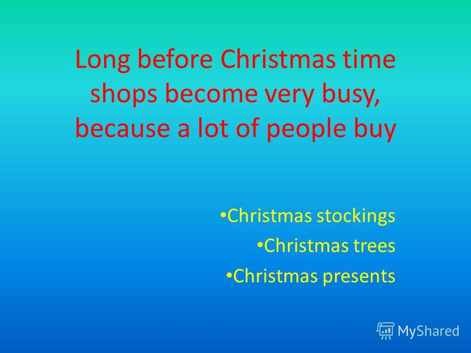 Long before Christmas time shops become very busy, because a lot of people buy Christmas stockings Christmas trees Christmas presents