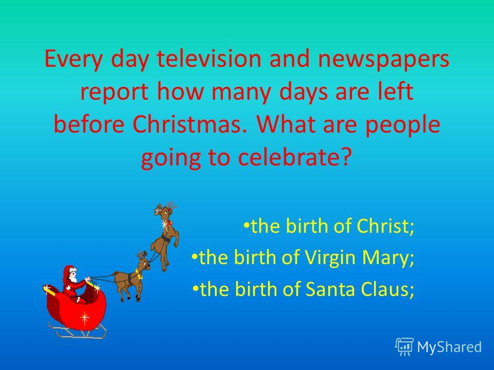 Every day television and newspapers report how many days are left before Christmas. What are people going to celebrate? the birth of Christ; the birth of Virgin Mary; the birth of Santa Claus;