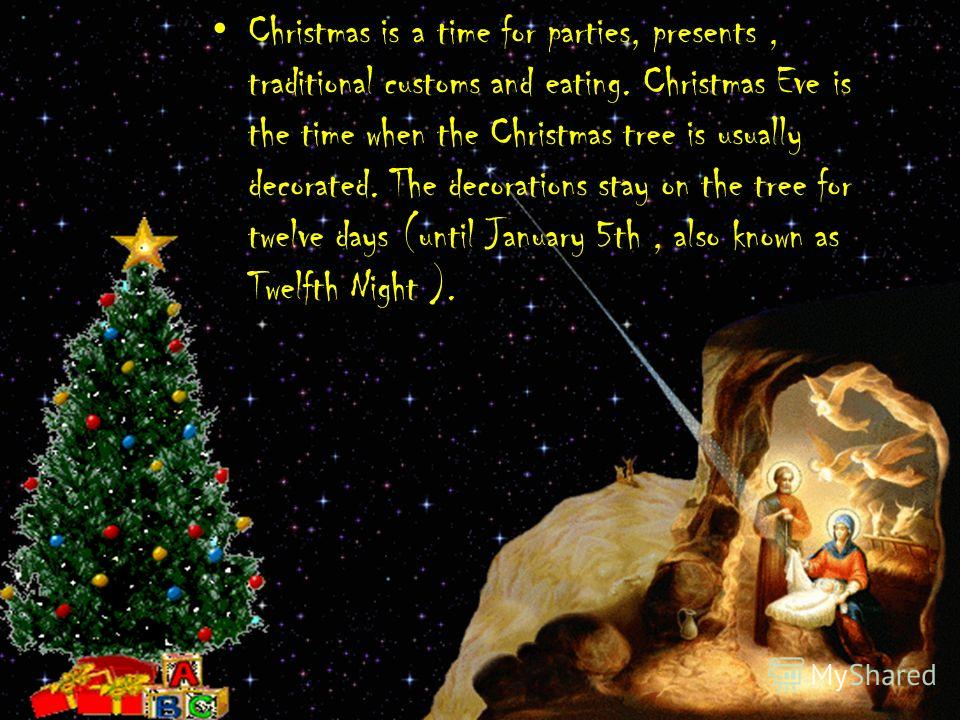 Christmas is a time for parties, presents, traditional customs and eating. Christmas Eve is the time when the Christmas tree is usually decorated. The decorations stay on the tree for twelve days (until January 5th, also known as Twelfth Night ).