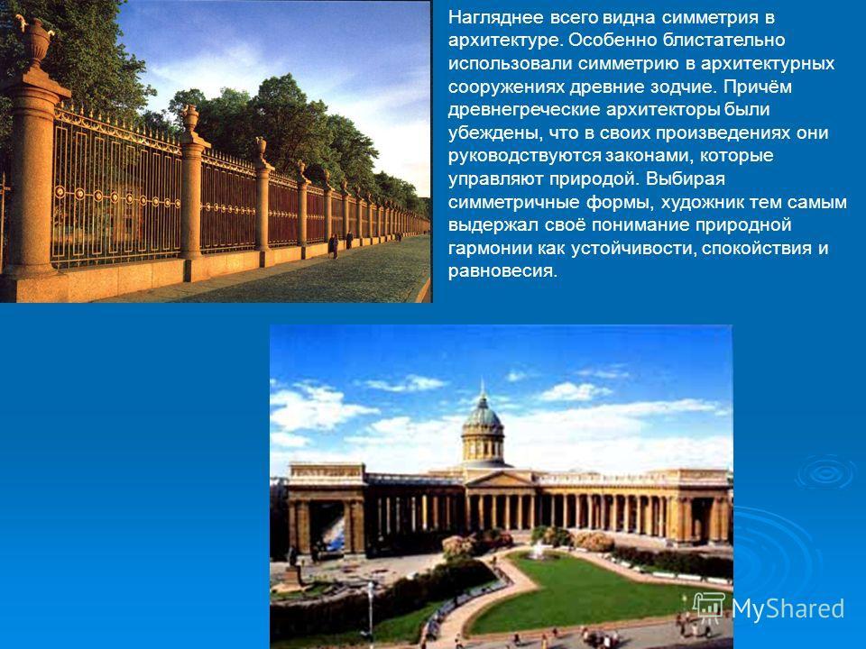 Нагляднее всего видна симметрия в архитектуре. Особенно блистательно использовали симметрию в архитектурных сооружениях древние зодчие. Причём древнегреческие архитекторы были убеждены, что в своих произведениях они руководствуются законами, которые
