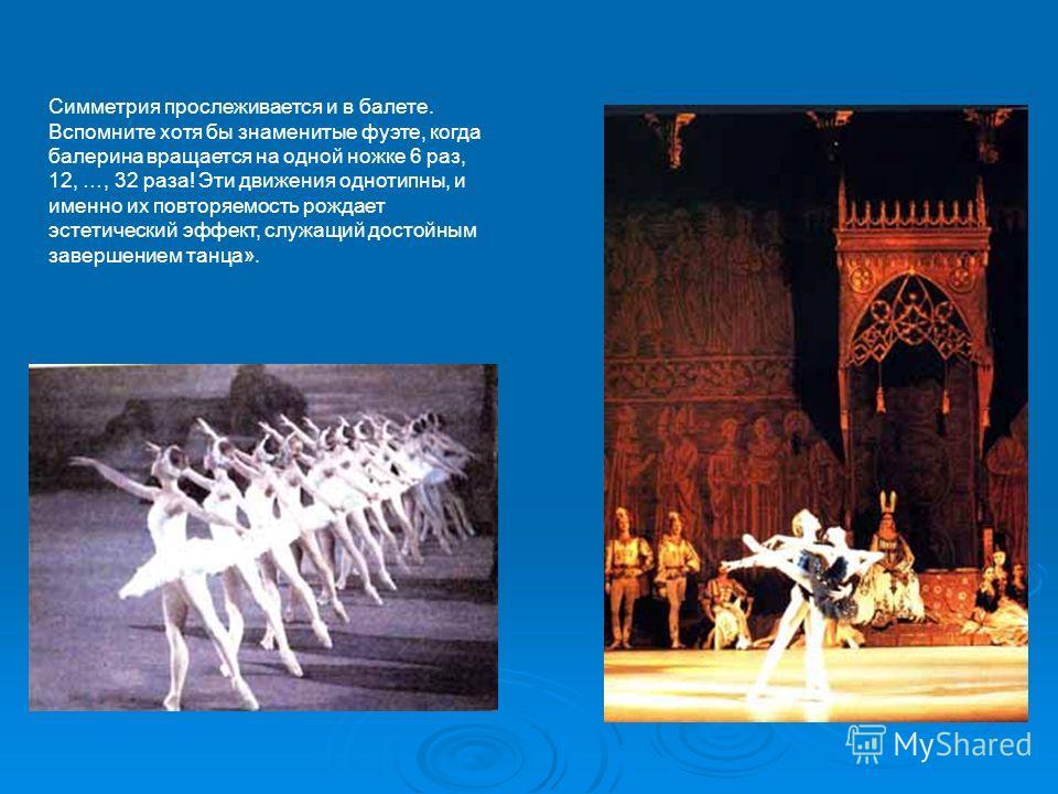 Симметрия прослеживается и в балете. Вспомните хотя бы знаменитые фуэте, когда балерина вращается на одной ножке 6 раз, 12, …, 32 раза! Эти движения однотипны, и именно их повторяемость рождает эстетический эффект, служащий достойным завершением танц