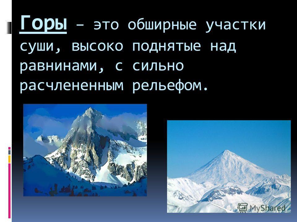 Горы – это обширные участки суши, высоко поднятые над равнинами, с сильно расчлененным рельефом.