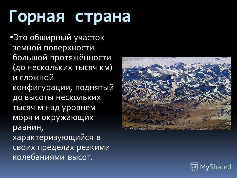 Горная страна Это обширный участок земной поверхности большой протяжённости (до нескольких тысяч км) и сложной конфигурации, поднятый до высоты нескольких тысяч м над уровнем моря и окружающих равнин, характеризующийся в своих пределах резкими колеба