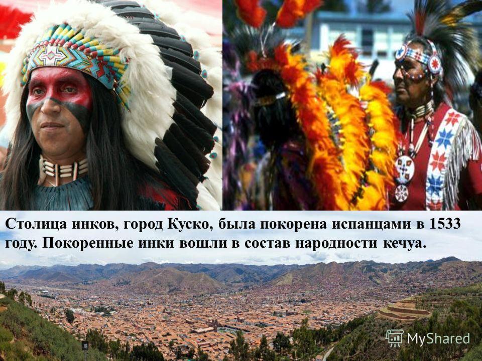 Столица инков, город Куско, была покорена испанцами в 1533 году. Покоренные инки вошли в состав народности кечуа.