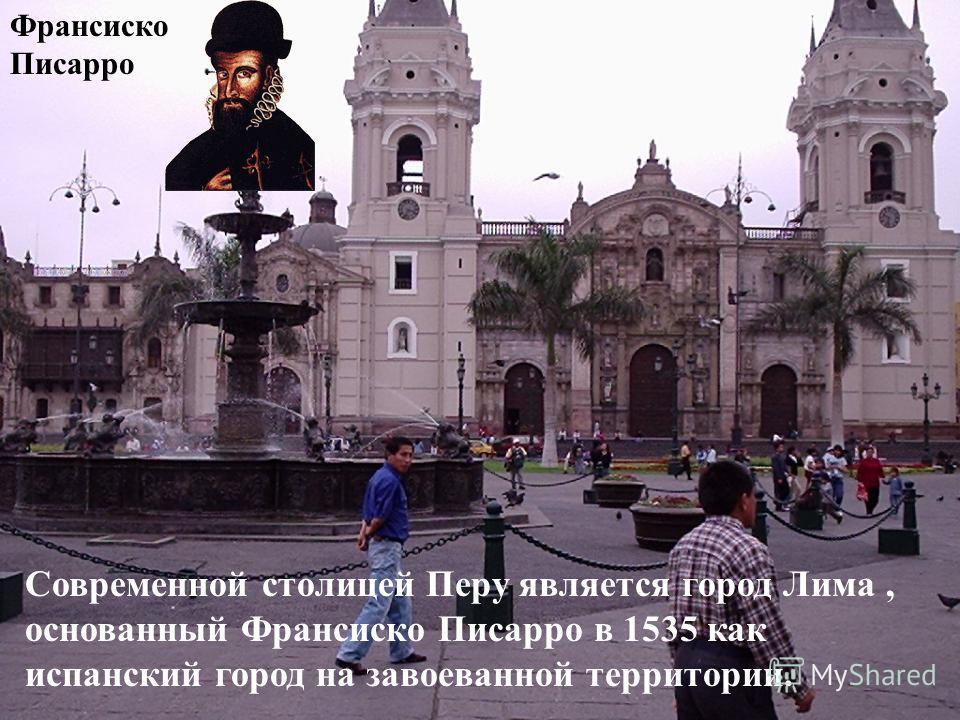 Франсиско Писарро Современной столицей Перу является город Лима, основанный Франсиско Писарро в 1535 как испанский город на завоеванной территории.