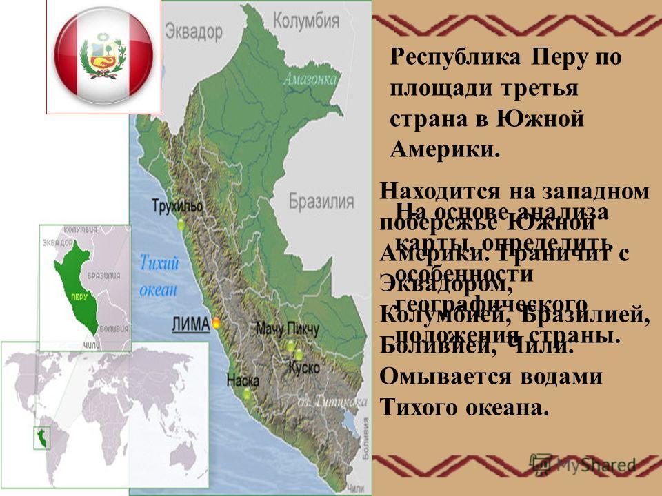 Республика Перу по площади третья страна в Южной Америки. На основе анализа карты, определить особенности географического положения страны. Находится на западном побережье Южной Америки. Граничит с Эквадором, Колумбией, Бразилией, Боливией, Чили. Омы