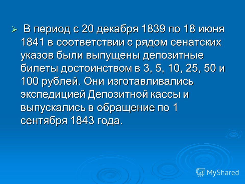 В период с 20 декабря 1839 по 18 июня 1841 в соответствии с рядом сенатских указов были выпущены депозитные билеты достоинством в 3, 5, 10, 25, 50 и 100 рублей. Они изготавливались экспедицией Депозитной кассы и выпускались в обращение по 1 сентября