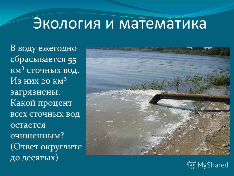 В воду ежегодно сбрасывается 55 км³ сточных вод. Из них 20 км³ загрязнены. Какой процент всех сточных вод остается очищенным? (Ответ округлите до десятых)