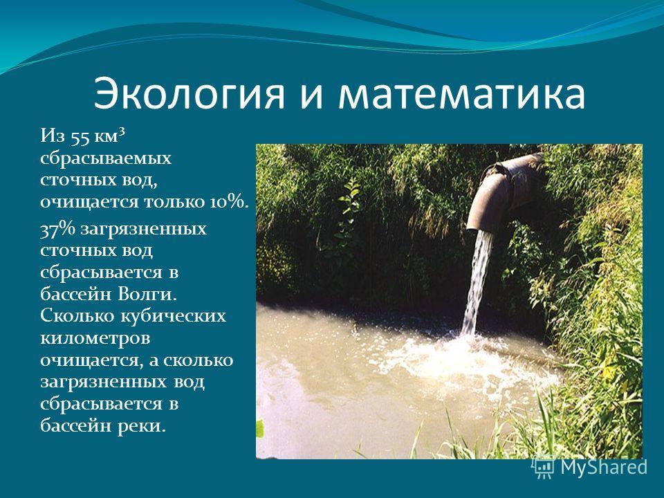 Из 55 км³ сбрасываемых сточных вод, очищается только 10%. 37% загрязненных сточных вод сбрасывается в бассейн Волги. Сколько кубических километров очищается, а сколько загрязненных вод сбрасывается в бассейн реки. Экология и математика