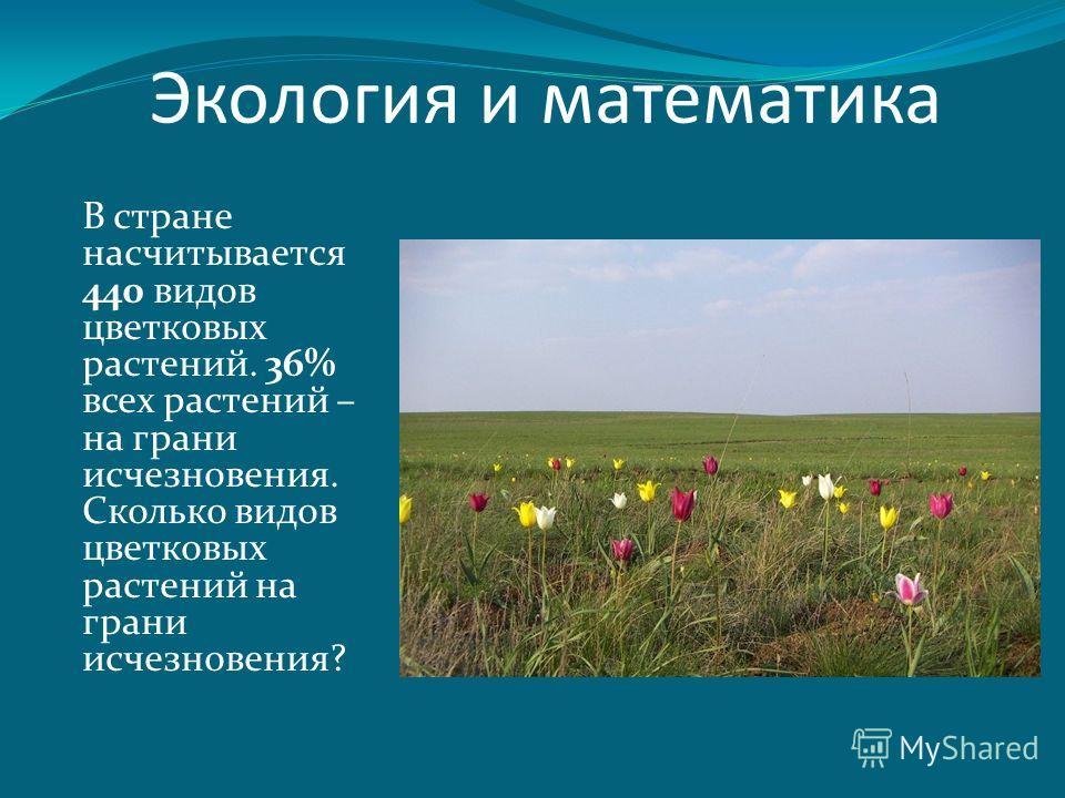 В стране насчитывается 440 видов цветковых растений. 36% всех растений – на грани исчезновения. Сколько видов цветковых растений на грани исчезновения? Экология и математика