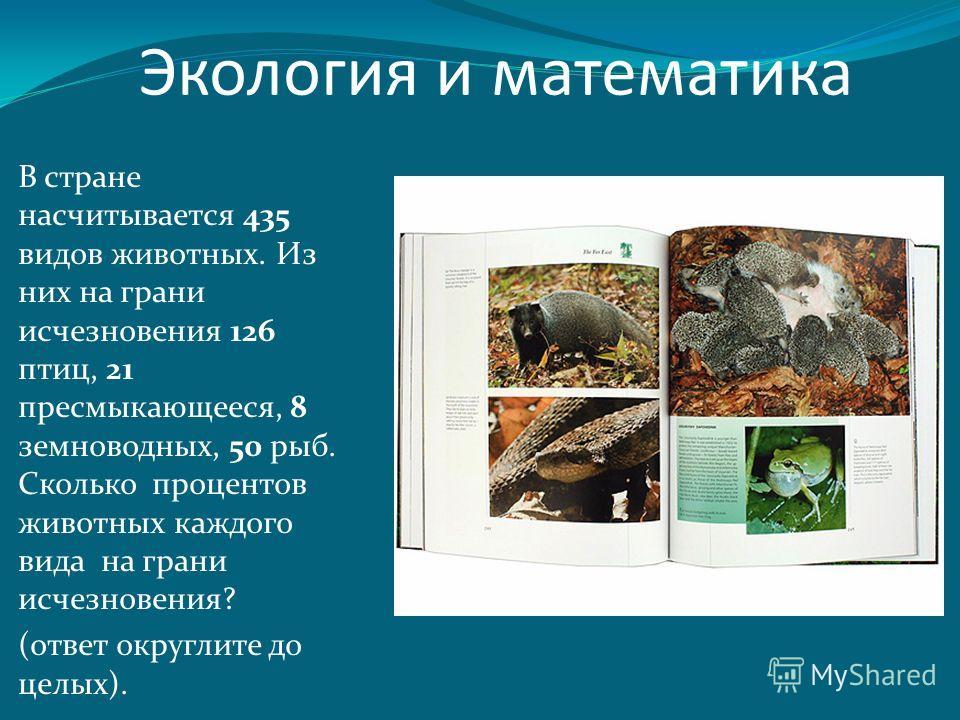 В стране насчитывается 435 видов животных. Из них на грани исчезновения 126 птиц, 21 пресмыкающееся, 8 земноводных, 50 рыб. Сколько процентов животных каждого вида на грани исчезновения? (ответ округлите до целых). Экология и математика