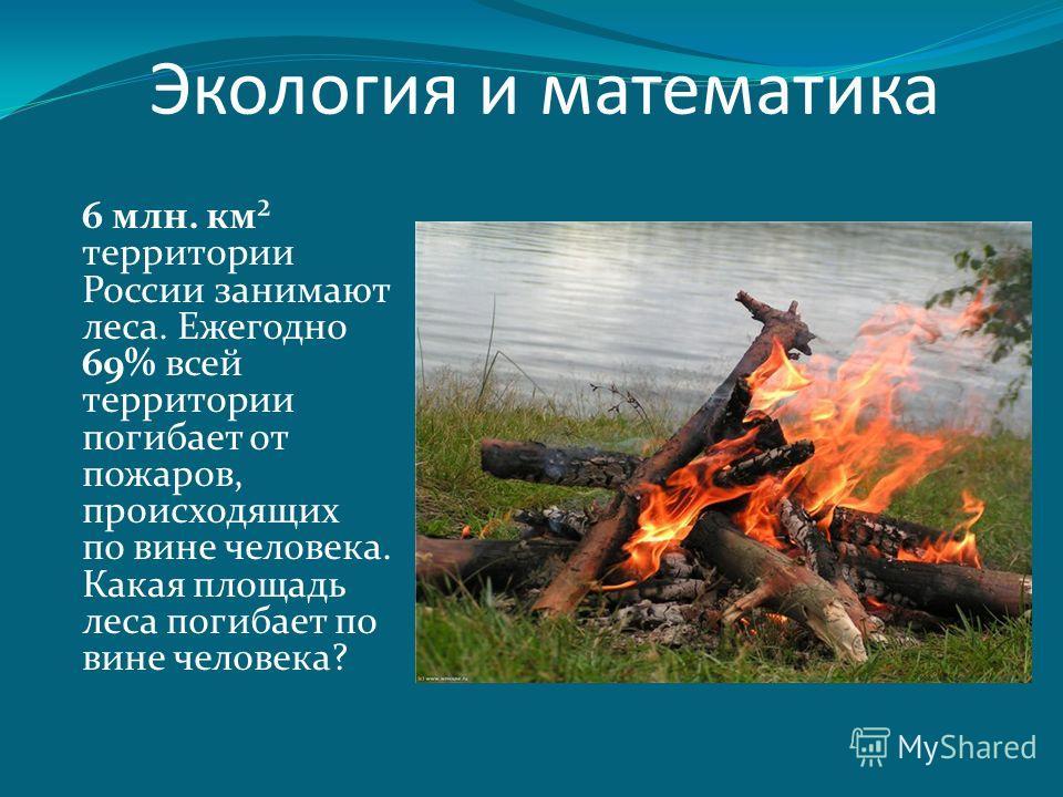 6 млн. км² территории России занимают леса. Ежегодно 69% всей территории погибает от пожаров, происходящих по вине человека. Какая площадь леса погибает по вине человека? Экология и математика