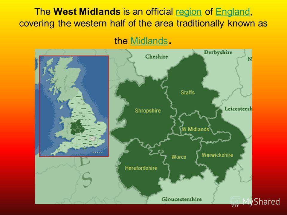 The West Midlands is an official region of England, covering the western half of the area traditionally known as the Midlands.