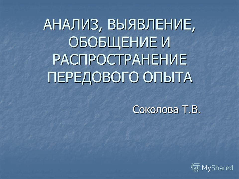 АНАЛИЗ, ВЫЯВЛЕНИЕ, ОБОБЩЕНИЕ И РАСПРОСТРАНЕНИЕ ПЕРЕДОВОГО ОПЫТА Соколова Т.В.