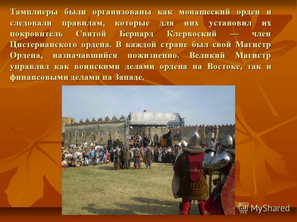 Тамплиеры были организованы как монашеский орден и следовали правилам, которые для них установил их покровитель Святой Бернард Клервоский член Цистерианского ордена. В каждой стране был свой Магистр Ордена, назначавшийся пожизненно. Великий Магистр у