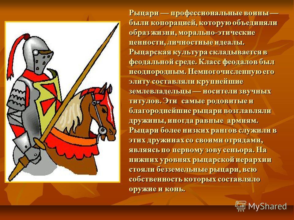 Рыцари профессиональные воины были копорацией, которую объединяли образ жизни, морально-этические ценности, личностные идеалы. Рыцарская культура складывается в феодальной среде. Класс феодалов был неоднородным. Немногочисленную его элиту составляли
