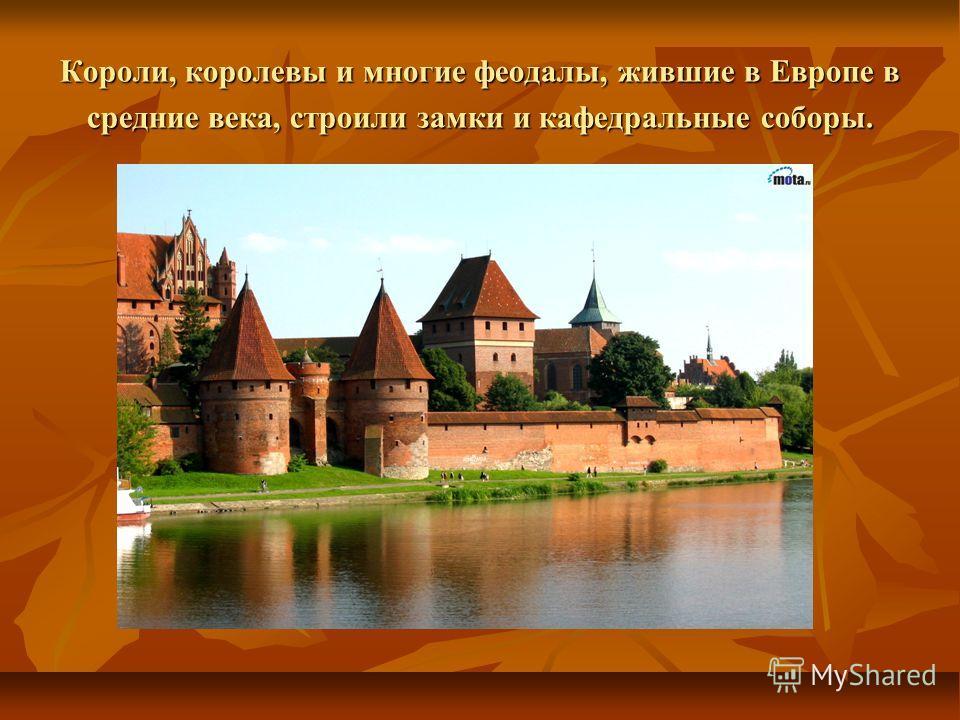 Короли, королевы и многие феодалы, жившие в Европе в средние века, строили замки и кафедральные соборы.