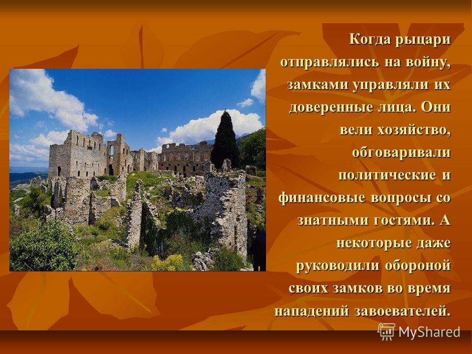 Когда рыцари отправлялись на войну, замками управляли их доверенные лица. Они вели хозяйство, обговаривали политические и финансовые вопросы со знатными гостями. А некоторые даже руководили обороной своих замков во время нападений завоевателей.