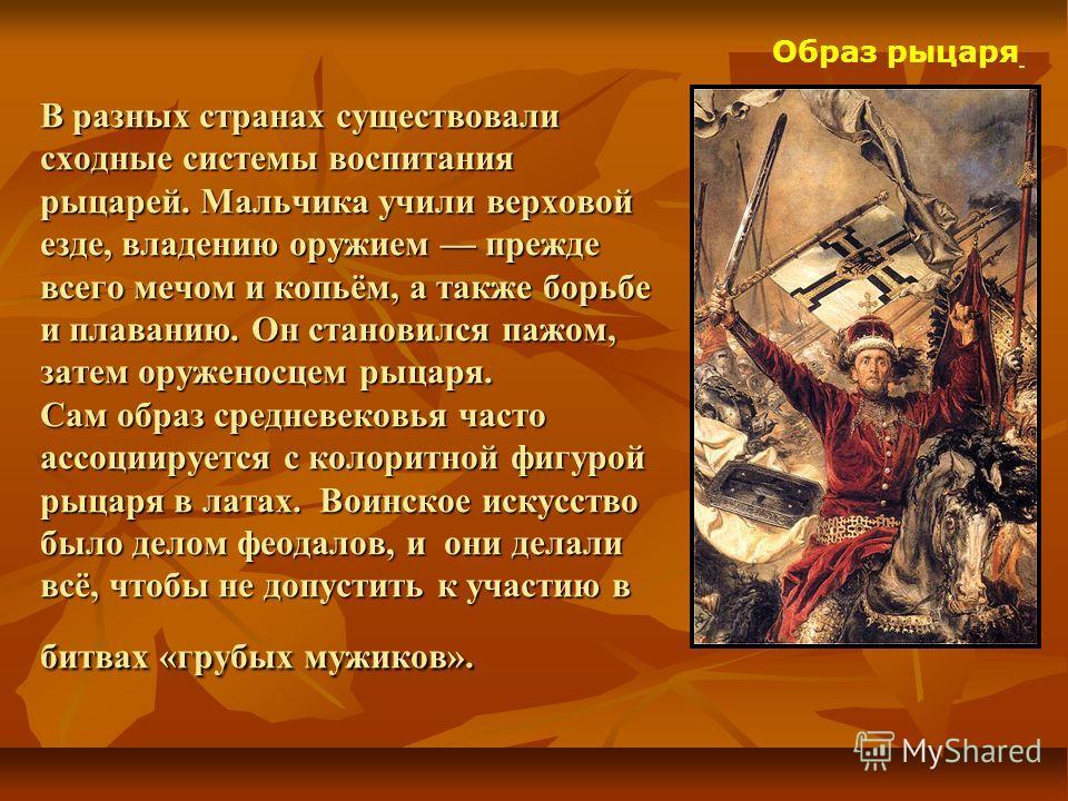 Образ рыцаря В разных странах существовали сходные системы воспитания рыцарей. Мальчика учили верховой езде, владению оружием прежде всего мечом и копьём, а также борьбе и плаванию. Он становился пажом, затем оруженосцем рыцаря. Сам образ средневеков