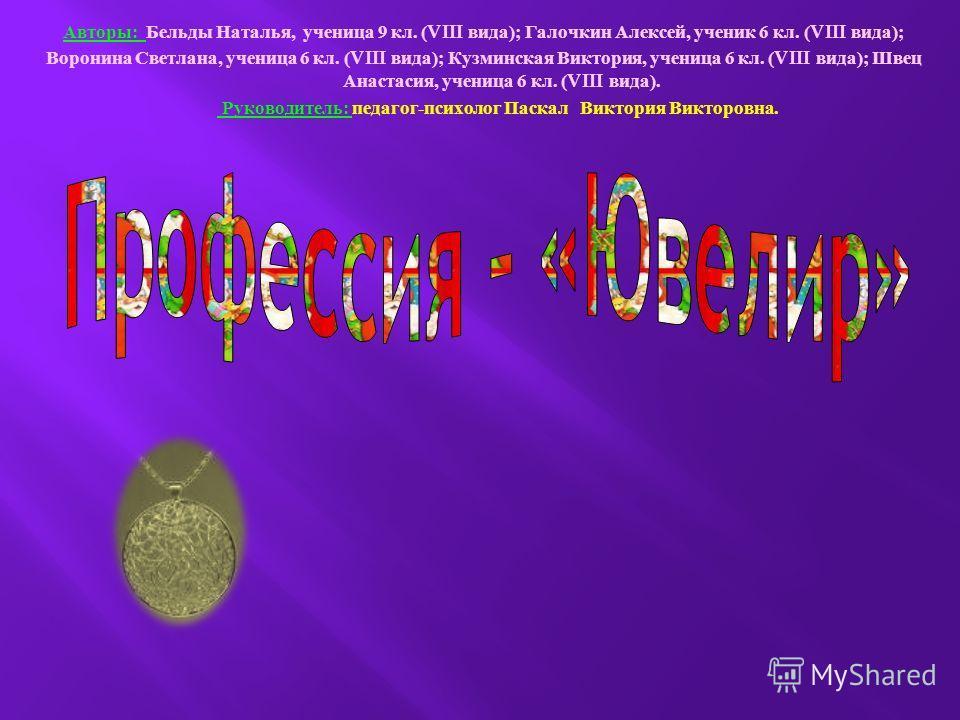 Авторы : Бельды Наталья, ученица 9 кл. (VIII вида ); Галочкин Алексей, ученик 6 кл. (VIII вида ); Воронина Светлана, ученица 6 кл. (VIII вида ); Кузминская Виктория, ученица 6 кл. (VIII вида ); Швец Анастасия, ученица 6 кл. (VIII вида ). Руководитель