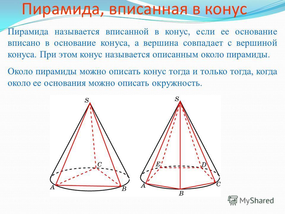 Пирамида, вписанная в конус Пирамида называется вписанной в конус, если ее основание вписано в основание конуса, а вершина совпадает с вершиной конуса. При этом конус называется описанным около пирамиды. Около пирамиды можно описать конус тогда и тол