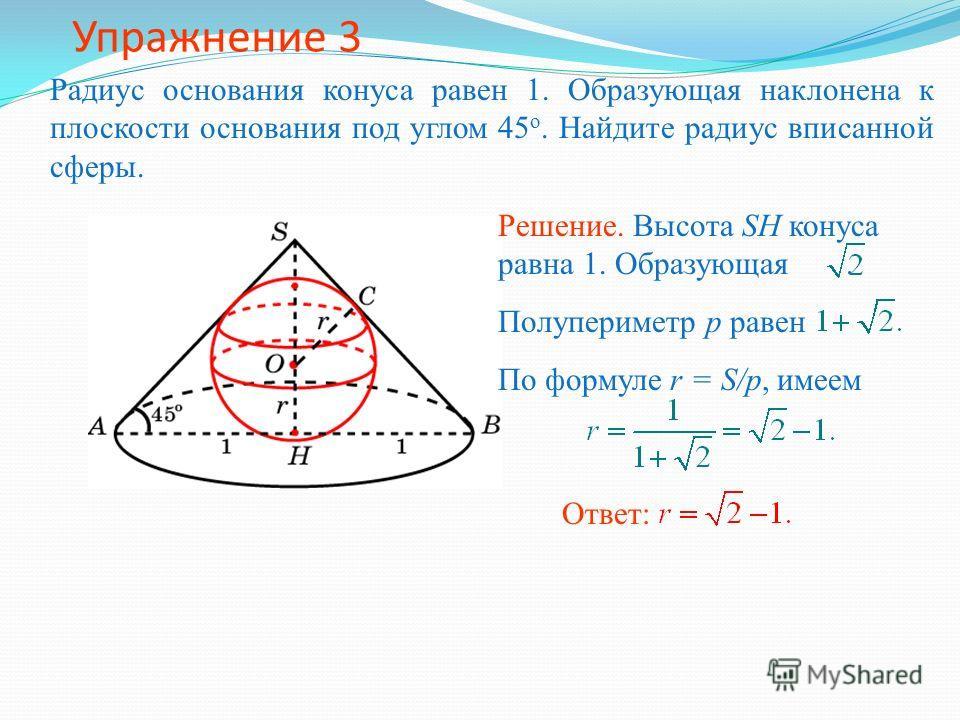 Упражнение 3 Радиус основания конуса равен 1. Образующая наклонена к плоскости основания под углом 45 о. Найдите радиус вписанной сферы. Ответ: Решение. Высота SH конуса равна 1. Образующая. Полупериметр p равен По формуле r = S/p, имеем