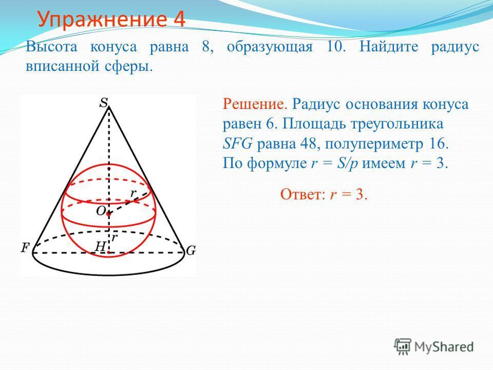 Упражнение 4 Высота конуса равна 8, образующая 10. Найдите радиус вписанной сферы. Ответ: r = 3.Решение. Радиус основания конуса равен 6. Площадь треугольника SFG равна 48, полупериметр 16. По формуле r = S/p имеем r = 3.
