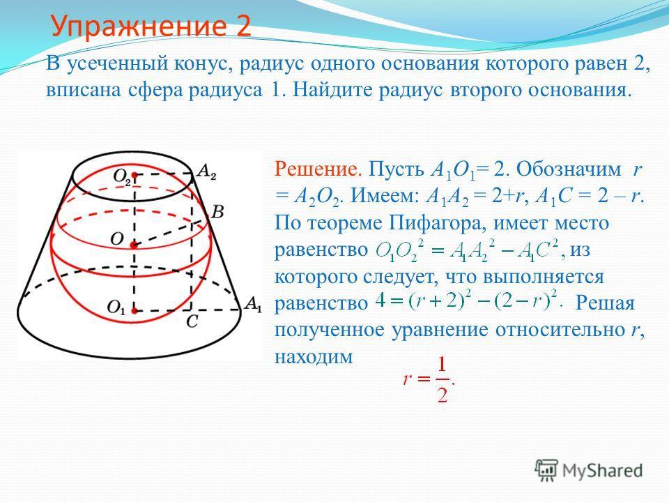Упражнение 2 В усеченный конус, радиус одного основания которого равен 2, вписана сфера радиуса 1. Найдите радиус второго основания. Решение. Пусть A 1 O 1 = 2. Обозначим r = A 2 O 2. Имеем: A 1 A 2 = 2+r, A 1 C = 2 – r. По теореме Пифагора, имеет ме