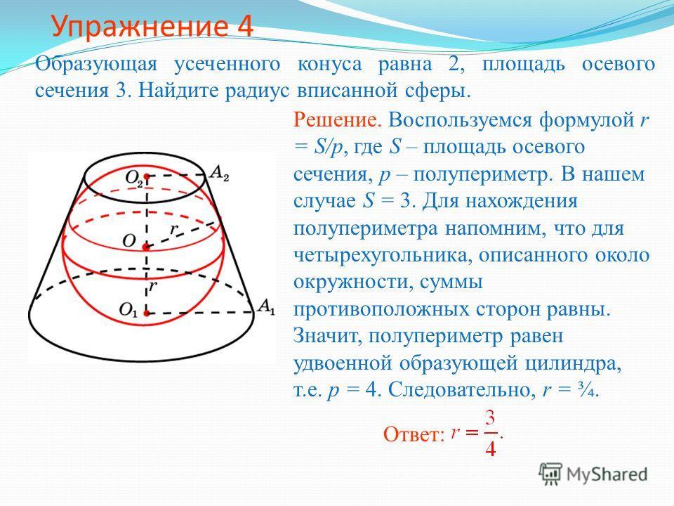 Упражнение 4 Образующая усеченного конуса равна 2, площадь осевого сечения 3. Найдите радиус вписанной сферы. Ответ: Решение. Воспользуемся формулой r = S/p, где S – площадь осевого сечения, p – полупериметр. В нашем случае S = 3. Для нахождения полу