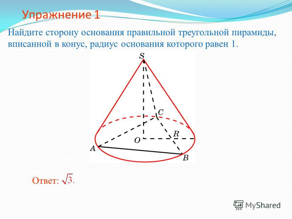 Упражнение 1 Найдите сторону основания правильной треугольной пирамиды, вписанной в конус, радиус основания которого равен 1. Ответ: