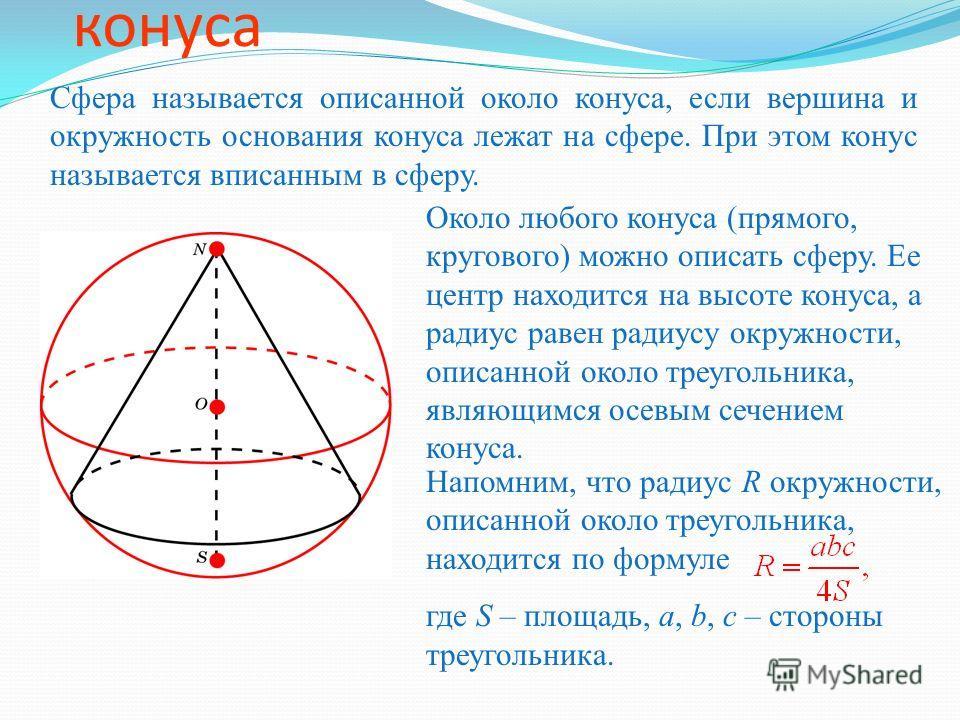 Сфера, описанная около конуса Сфера называется описанной около конуса, если вершина и окружность основания конуса лежат на сфере. При этом конус называется вписанным в сферу. Около любого конуса (прямого, кругового) можно описать сферу. Ее центр нахо