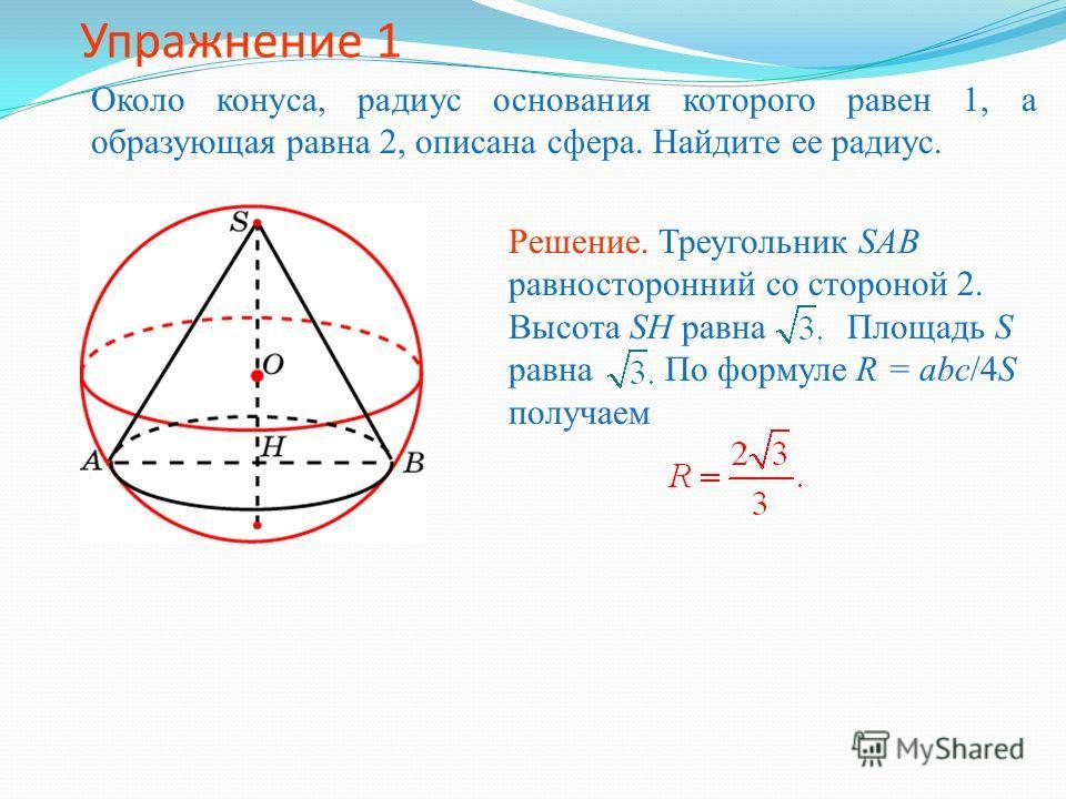 Упражнение 1 Около конуса, радиус основания которого равен 1, а образующая равна 2, описана сфера. Найдите ее радиус. Решение. Треугольник SAB равносторонний со стороной 2. Высота SH равна Площадь S равна По формуле R = abc/4S получаем