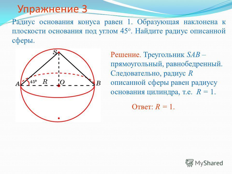Упражнение 3 Радиус основания конуса равен 1. Образующая наклонена к плоскости основания под углом 45 о. Найдите радиус описанной сферы. Ответ: R = 1. Решение. Треугольник SAB – прямоугольный, равнобедренный. Следовательно, радиус R описанной сферы р