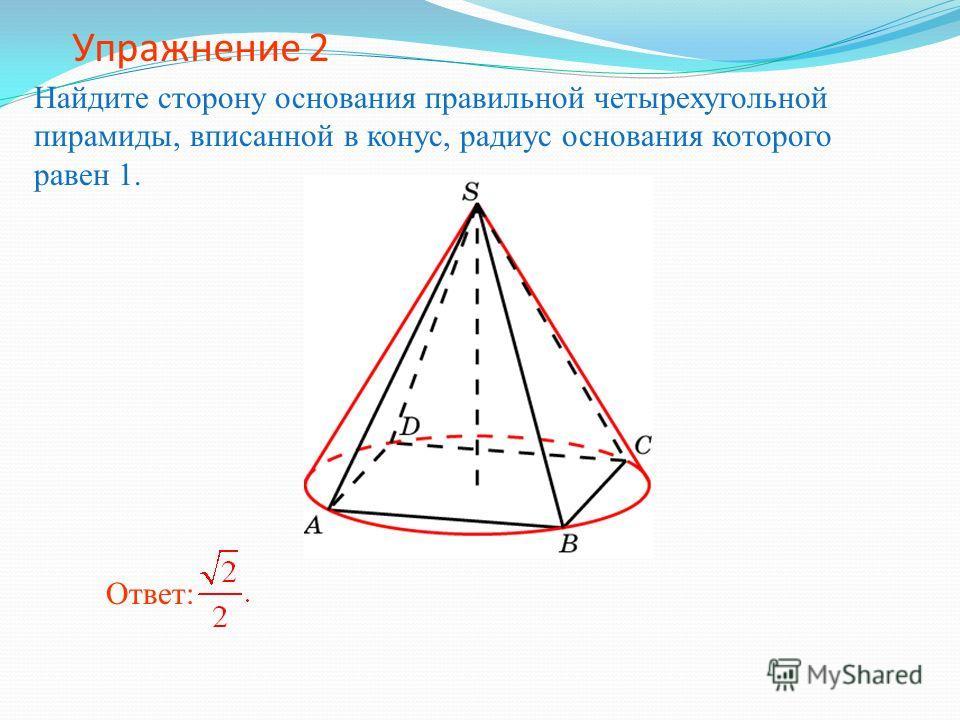 Упражнение 2 Найдите сторону основания правильной четырехугольной пирамиды, вписанной в конус, радиус основания которого равен 1. Ответ:
