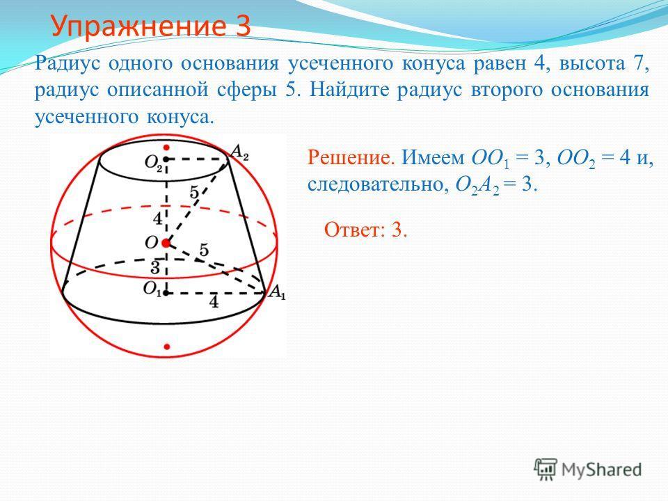 Упражнение 3 Радиус одного основания усеченного конуса равен 4, высота 7, радиус описанной сферы 5. Найдите радиус второго основания усеченного конуса. Решение. Имеем OO 1 = 3, OO 2 = 4 и, следовательно, O 2 A 2 = 3. Ответ: 3.