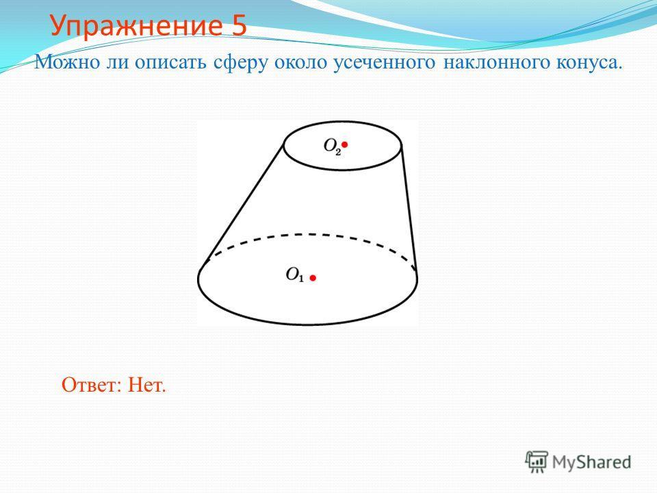 Упражнение 5 Можно ли описать сферу около усеченного наклонного конуса. Ответ: Нет.