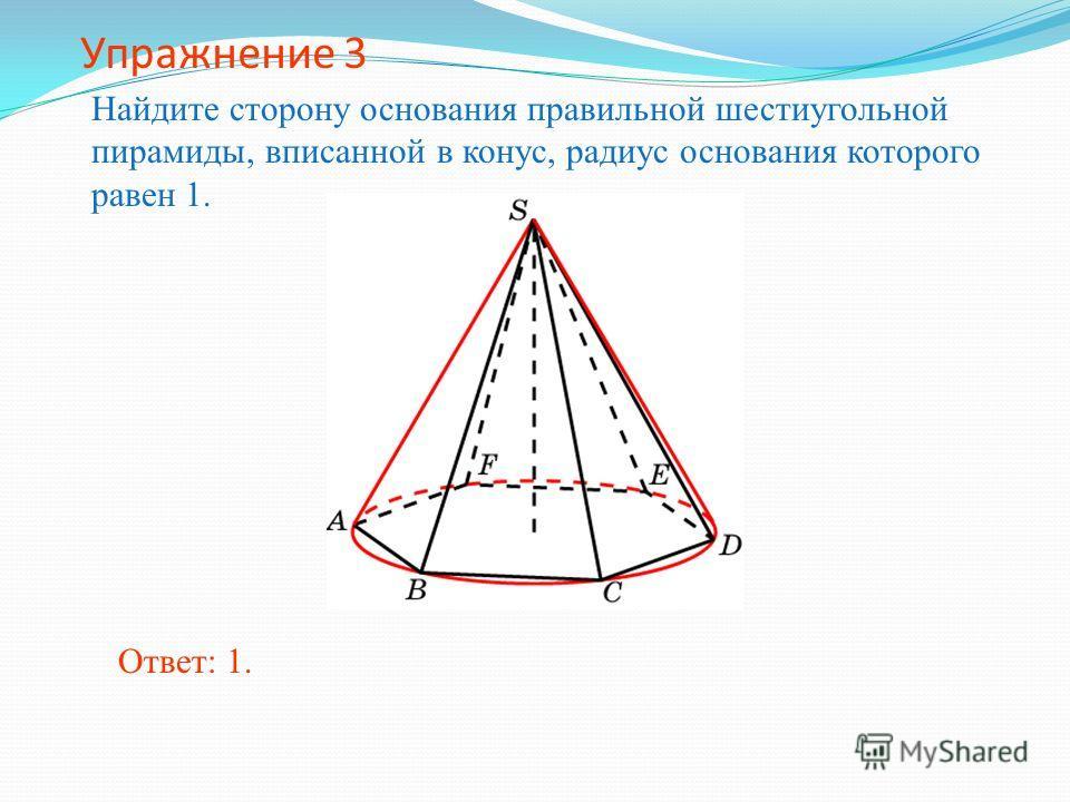 Упражнение 3 Найдите сторону основания правильной шестиугольной пирамиды, вписанной в конус, радиус основания которого равен 1. Ответ: 1.