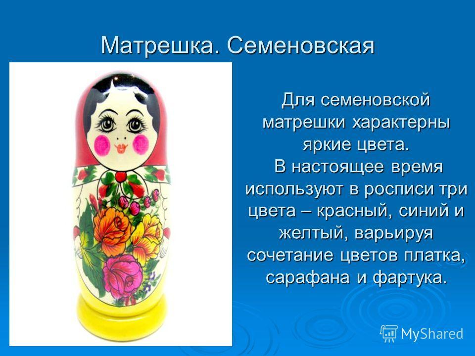 Матрешка. Семеновская Для семеновской матрешки характерны яркие цвета. В настоящее время используют в росписи три цвета – красный, синий и желтый, варьируя сочетание цветов платка, сарафана и фартука.