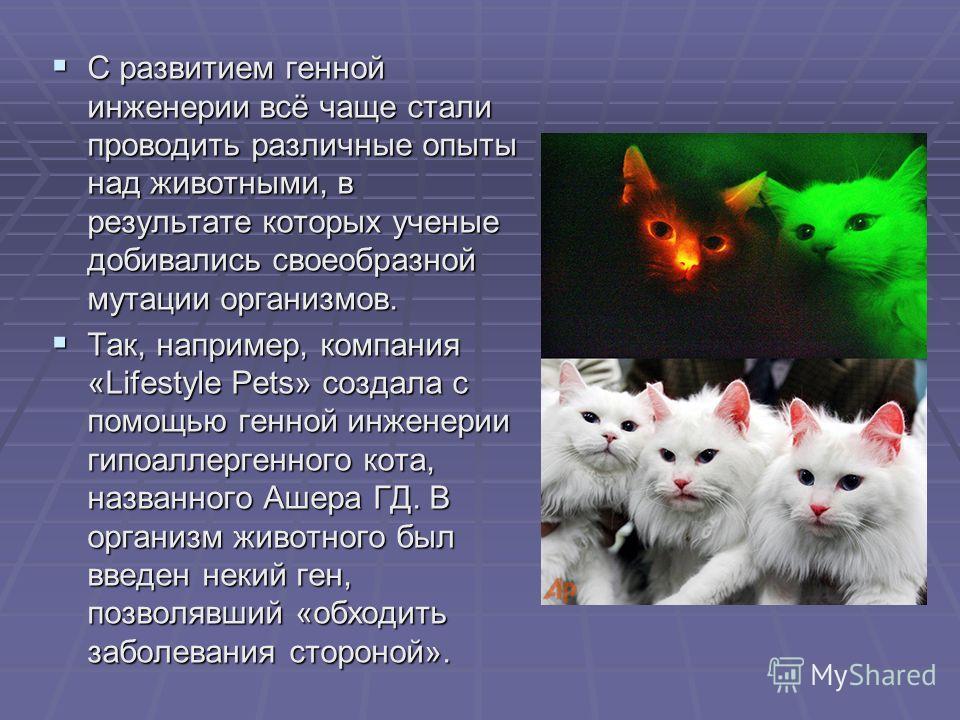 С развитием генной инженерии всё чаще стали проводить различные опыты над животными, в результате которых ученые добивались своеобразной мутации организмов. С развитием генной инженерии всё чаще стали проводить различные опыты над животными, в резуль