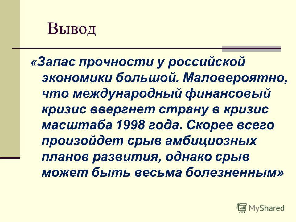 Вывод « Запас прочности у российской экономики большой. Маловероятно, что международный финансовый кризис ввергнет страну в кризис масштаба 1998 года. Скорее всего произойдет срыв амбициозных планов развития, однако срыв может быть весьма болезненным