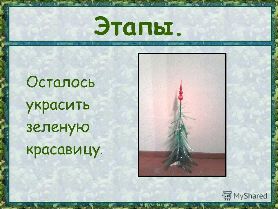 Этапы. Осталось украсить зеленую красавицу.