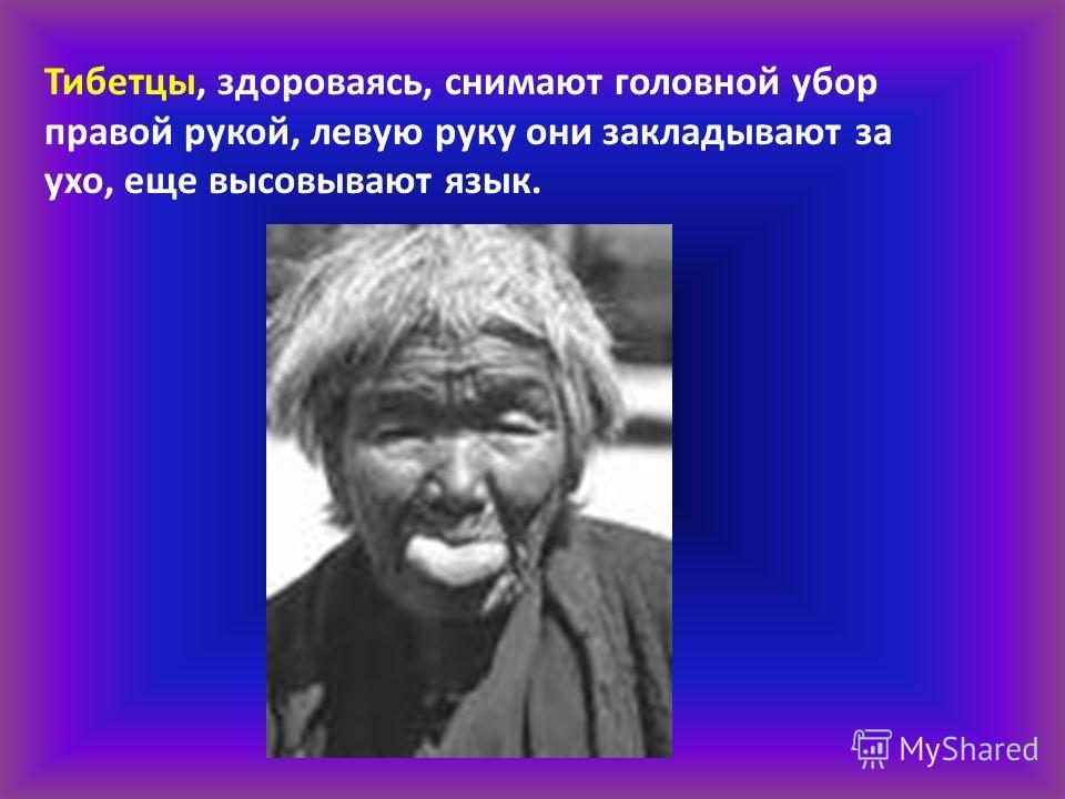 Тибетцы, здороваясь, снимают головной убор правой рукой, левую руку они закладывают за ухо, еще высовывают язык.