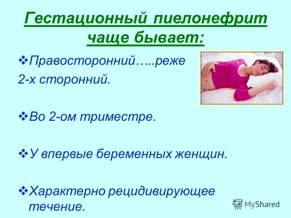 Гестационный пиелонефрит чаще бывает: Правосторонний…..реже 2-х сторонний. Во 2-ом триместре. У впервые беременных женщин. Характерно рецидивирующее течение.