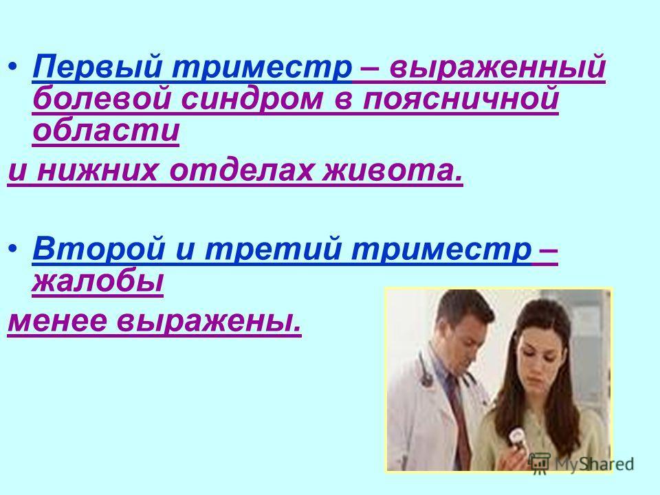 Первый триместр – выраженный болевой синдром в поясничной области и нижних отделах живота. Второй и третий триместр – жалобы менее выражены.